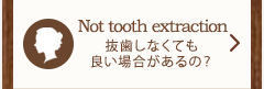 Not tooth extraction 抜歯しなくても良い場合があるの?